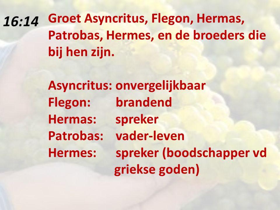16:14 Groet Asyncritus, Flegon, Hermas, Patrobas, Hermes, en de broeders die bij hen zijn.