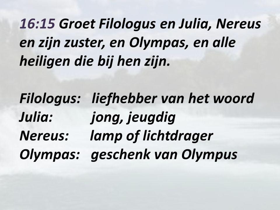 16:15 Groet Filologus en Julia, Nereus en zijn zuster, en Olympas, en alle heiligen die bij hen zijn.