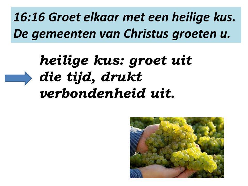 16:16 Groet elkaar met een heilige kus. De gemeenten van Christus groeten u.