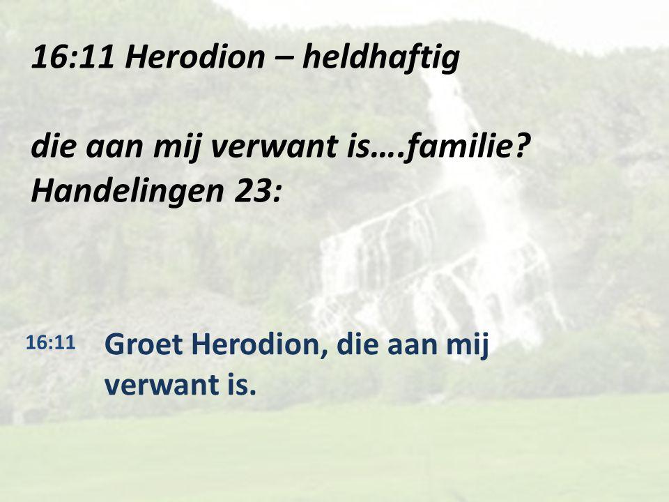 16:11 Herodion – heldhaftig die aan mij verwant is….familie.