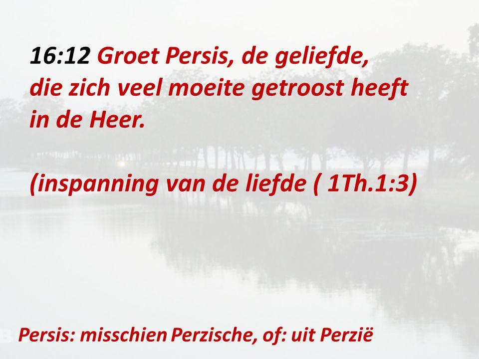 16:12 Groet Persis, de geliefde, die zich veel moeite getroost heeft in de Heer.