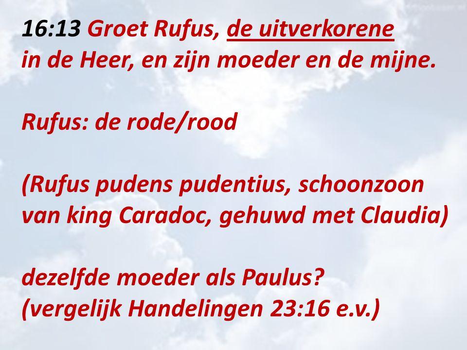 16:13 Groet Rufus, de uitverkorene in de Heer, en zijn moeder en de mijne.
