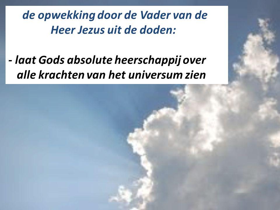 de opwekking door de Vader van de Heer Jezus uit de doden: - laat Gods absolute heerschappij over alle krachten van het universum zien
