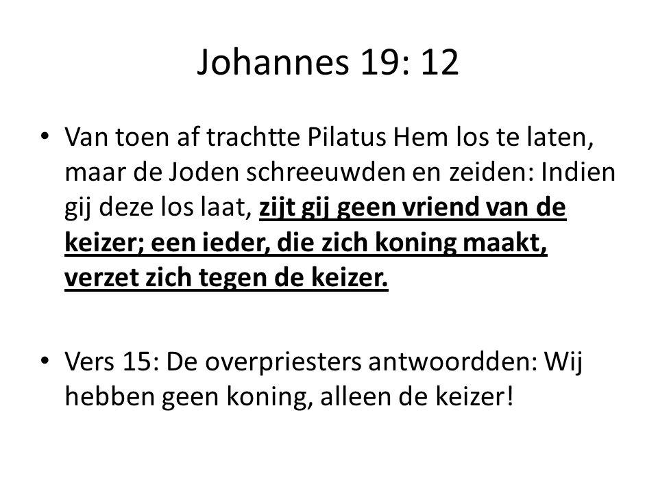 Johannes 19: 12 Van toen af trachtte Pilatus Hem los te laten, maar de Joden schreeuwden en zeiden: Indien gij deze los laat, zijt gij geen vriend van de keizer; een ieder, die zich koning maakt, verzet zich tegen de keizer.