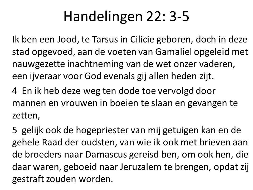 Handelingen 22: 3-5 Ik ben een Jood, te Tarsus in Cilicie geboren, doch in deze stad opgevoed, aan de voeten van Gamaliel opgeleid met nauwgezette inachtneming van de wet onzer vaderen, een ijveraar voor God evenals gij allen heden zijt.