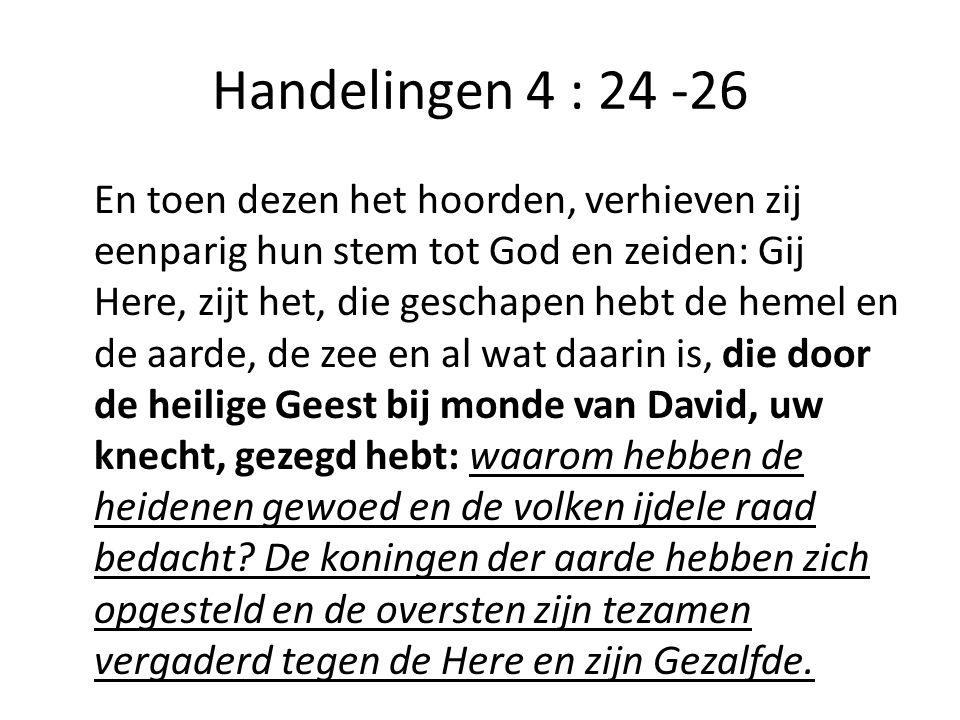 Handelingen 4 : 24 -26 En toen dezen het hoorden, verhieven zij eenparig hun stem tot God en zeiden: Gij Here, zijt het, die geschapen hebt de hemel en de aarde, de zee en al wat daarin is, die door de heilige Geest bij monde van David, uw knecht, gezegd hebt: waarom hebben de heidenen gewoed en de volken ijdele raad bedacht.