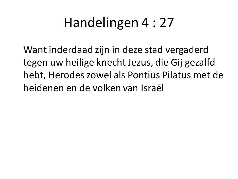 Handelingen 4 : 27 Want inderdaad zijn in deze stad vergaderd tegen uw heilige knecht Jezus, die Gij gezalfd hebt, Herodes zowel als Pontius Pilatus met de heidenen en de volken van Israël