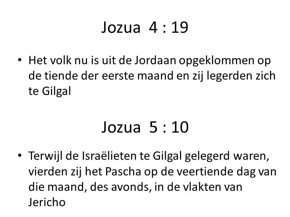 Jozua 4 : 19 Het volk nu is uit de Jordaan opgeklommen op de tiende der eerste maand en zij legerden zich te Gilgal Terwijl de Israëlieten te Gilgal gelegerd waren, vierden zij het Pascha op de veertiende dag van die maand, des avonds, in de vlakten van Jericho Jozua 5 : 10