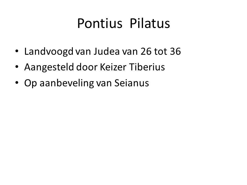 Pontius Pilatus Landvoogd van Judea van 26 tot 36 Aangesteld door Keizer Tiberius Op aanbeveling van Seianus