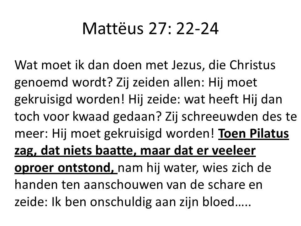 Mattëus 27: 22-24 Wat moet ik dan doen met Jezus, die Christus genoemd wordt.