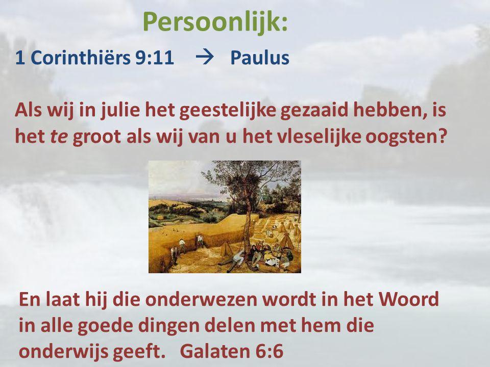 Persoonlijk: 1 Corinthiërs 9:11  Paulus Als wij in julie het geestelijke gezaaid hebben, is het te groot als wij van u het vleselijke oogsten.