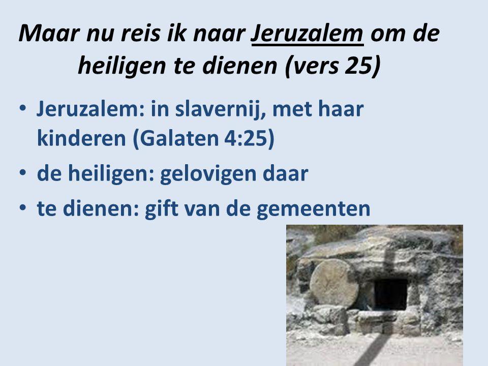 Maar nu reis ik naar Jeruzalem om de heiligen te dienen (vers 25) Jeruzalem: in slavernij, met haar kinderen (Galaten 4:25) de heiligen: gelovigen daar te dienen: gift van de gemeenten