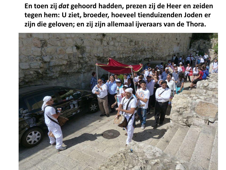 En toen zij dat gehoord hadden, prezen zij de Heer en zeiden tegen hem: U ziet, broeder, hoeveel tienduizenden Joden er zijn die geloven; en zij zijn allemaal ijveraars van de Thora.