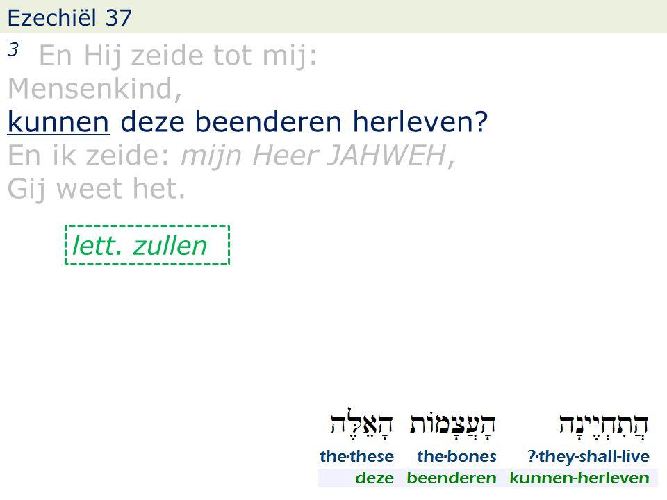 Ezechiël 37 3 En Hij zeide tot mij: Mensenkind, kunnen deze beenderen herleven? En ik zeide: mijn Heer JAHWEH, Gij weet het. lett. zullen