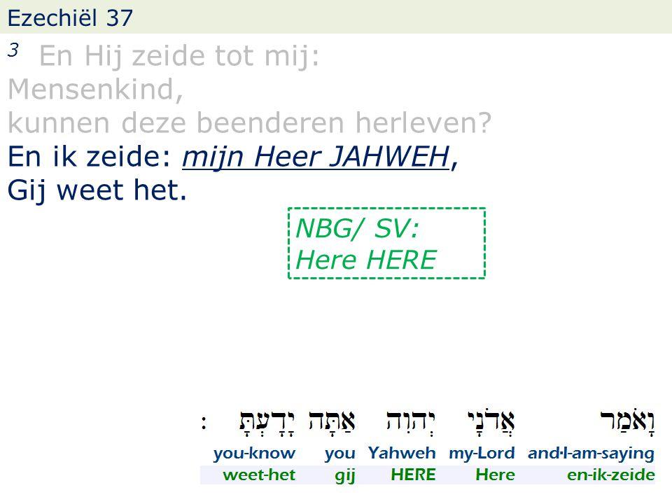 Ezechiël 37 3 En Hij zeide tot mij: Mensenkind, kunnen deze beenderen herleven? En ik zeide: mijn Heer JAHWEH, Gij weet het. NBG/ SV: Here HERE