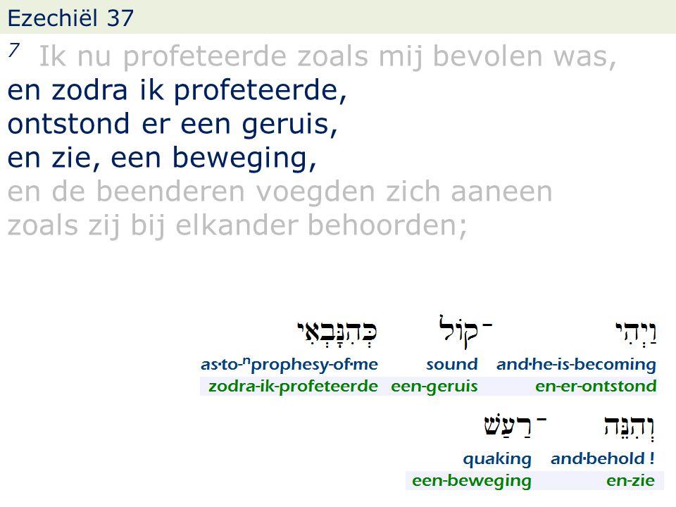 Ezechiël 37 7 Ik nu profeteerde zoals mij bevolen was, en zodra ik profeteerde, ontstond er een geruis, en zie, een beweging, en de beenderen voegden zich aaneen zoals zij bij elkander behoorden;