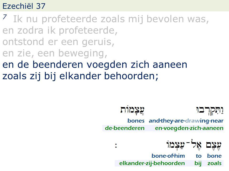 Ezechiël 37 7 Ik nu profeteerde zoals mij bevolen was, en zodra ik profeteerde, ontstond er een geruis, en zie, een beweging, en de beenderen voegden