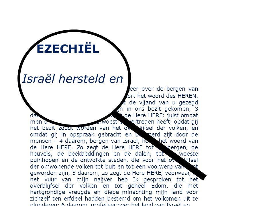 Israël hersteld en gelouterd 36 1 Gij nu, mensenkind, profeteer over de bergen van Israël en zeg: Bergen van Israël, hoort het woord des HEREN.