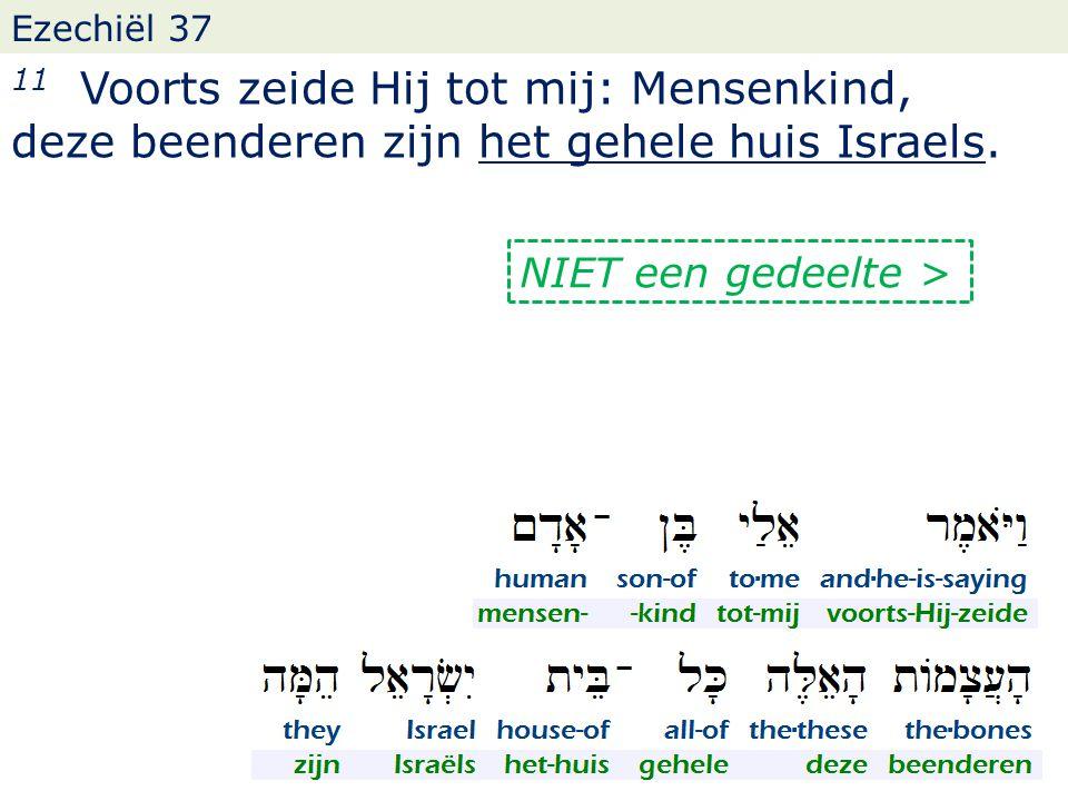 Ezechiël 37 11 Voorts zeide Hij tot mij: Mensenkind, deze beenderen zijn het gehele huis Israels. NIET een gedeelte >