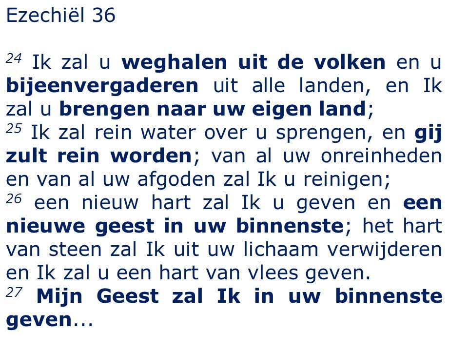 Ezechiël 36 24 Ik zal u weghalen uit de volken en u bijeenvergaderen uit alle landen, en Ik zal u brengen naar uw eigen land; 25 Ik zal rein water ove