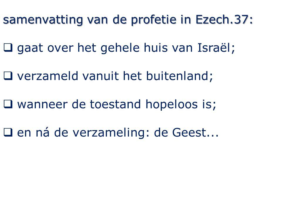 samenvatting van de profetie in Ezech.37:  gaat over het gehele huis van Israël;  verzameld vanuit het buitenland;  wanneer de toestand hopeloos is;  en ná de verzameling: de Geest...