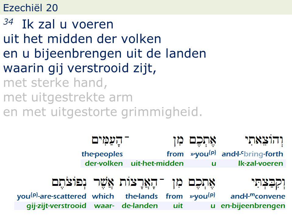Ezechiël 20 34 Ik zal u voeren uit het midden der volken en u bijeenbrengen uit de landen waarin gij verstrooid zijt, met sterke hand, met uitgestrekte arm en met uitgestorte grimmigheid.