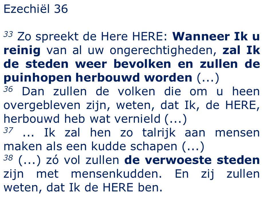 Ezechiël 36 33 Zo spreekt de Here HERE: Wanneer Ik u reinig van al uw ongerechtigheden, zal Ik de steden weer bevolken en zullen de puinhopen herbouwd