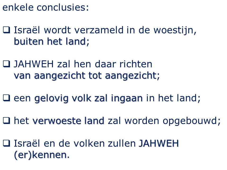 enkele conclusies: buiten het land  Israël wordt verzameld in de woestijn, buiten het land; van aangezicht tot aangezicht  JAHWEH zal hen daar richten van aangezicht tot aangezicht; gelovig volk zal ingaan  een gelovig volk zal ingaan in het land; verwoeste land  het verwoeste land zal worden opgebouwd; JAHWEH (er)kennen  Israël en de volken zullen JAHWEH (er)kennen.