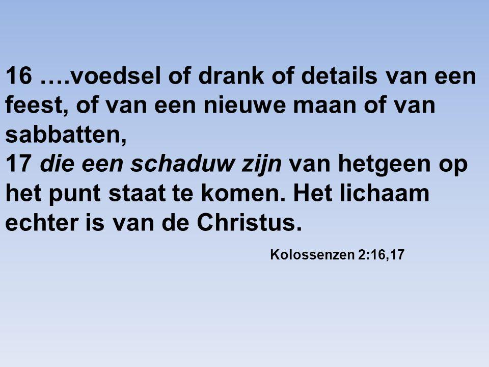 16 ….voedsel of drank of details van een feest, of van een nieuwe maan of van sabbatten, 17 die een schaduw zijn van hetgeen op het punt staat te kome