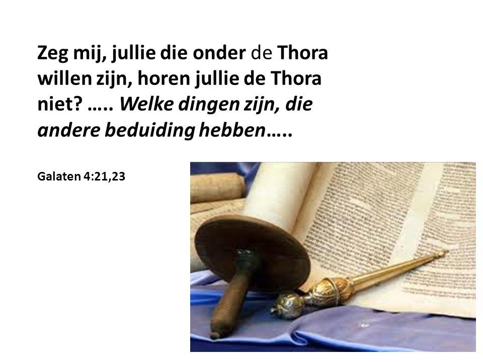Zeg mij, jullie die onder de Thora willen zijn, horen jullie de Thora niet? ….. Welke dingen zijn, die andere beduiding hebben….. Galaten 4:21,23