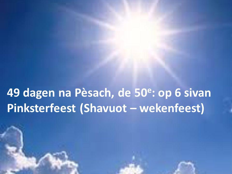 49 dagen na Pèsach, de 50 e : op 6 sivan Pinksterfeest (Shavuot – wekenfeest)