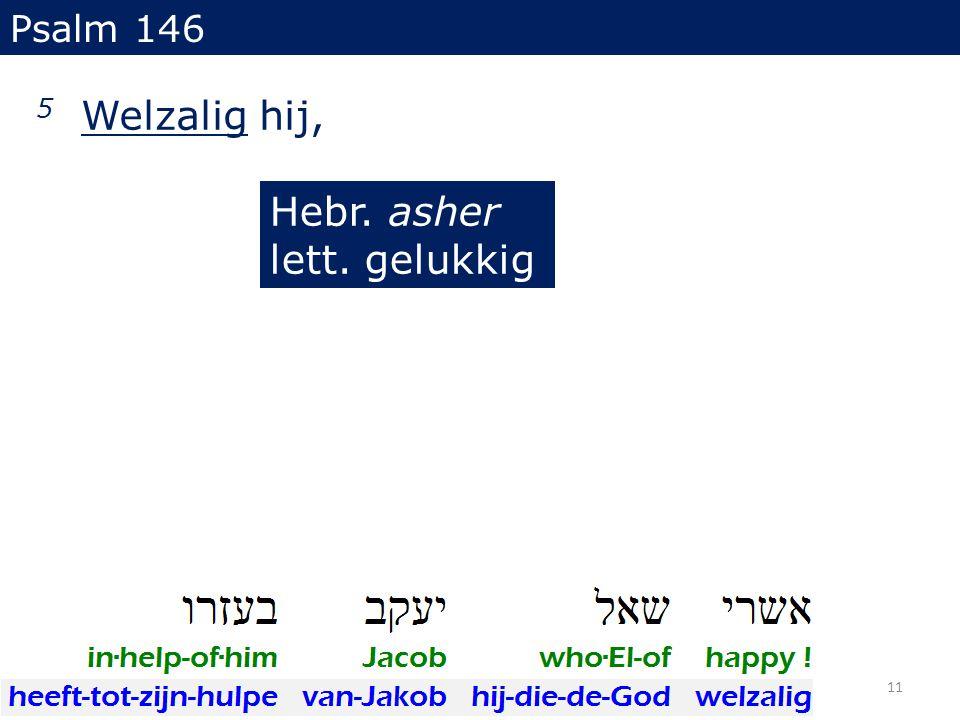 5 Welzalig hij, Psalm 146 Hebr. asher lett. gelukkig 11