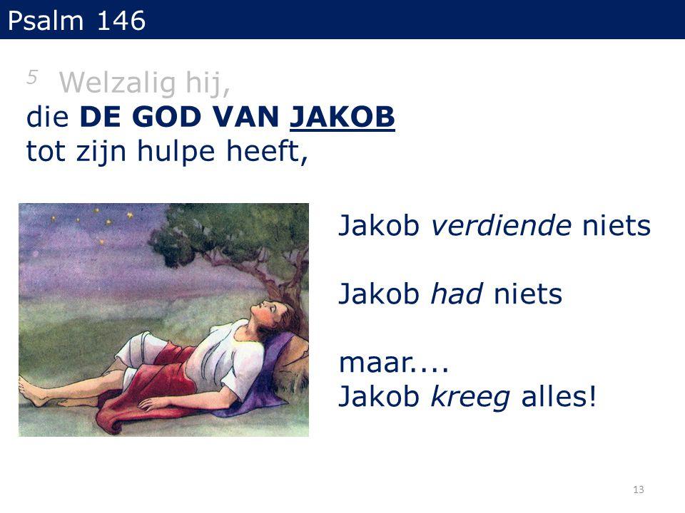5 Welzalig hij, die DE GOD VAN JAKOB tot zijn hulpe heeft, Psalm 146 Jakob verdiende niets Jakob had niets maar.... Jakob kreeg alles! 13