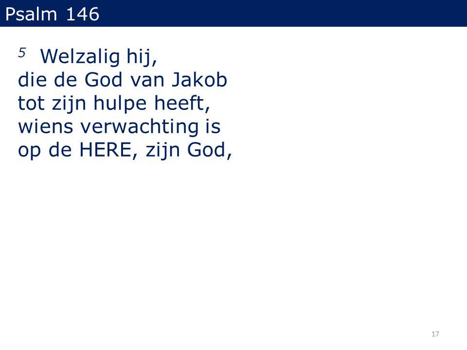 5 Welzalig hij, die de God van Jakob tot zijn hulpe heeft, wiens verwachting is op de HERE, zijn God, Psalm 146 17