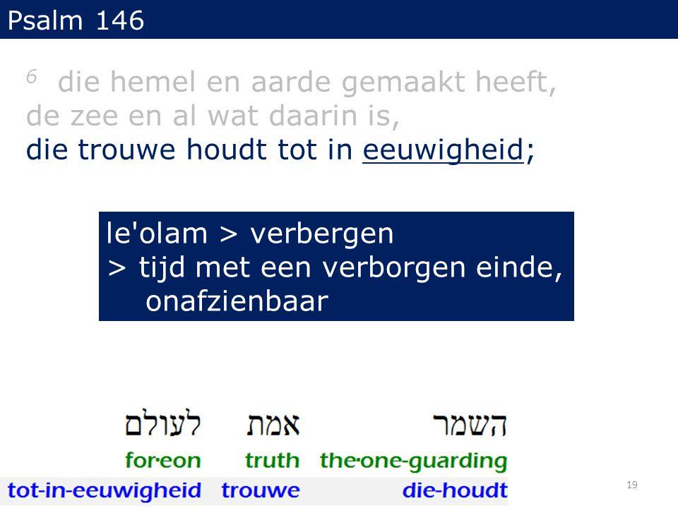 6 die hemel en aarde gemaakt heeft, de zee en al wat daarin is, die trouwe houdt tot in eeuwigheid; Psalm 146 19 le olam > verbergen > tijd met een verborgen einde, onafzienbaar