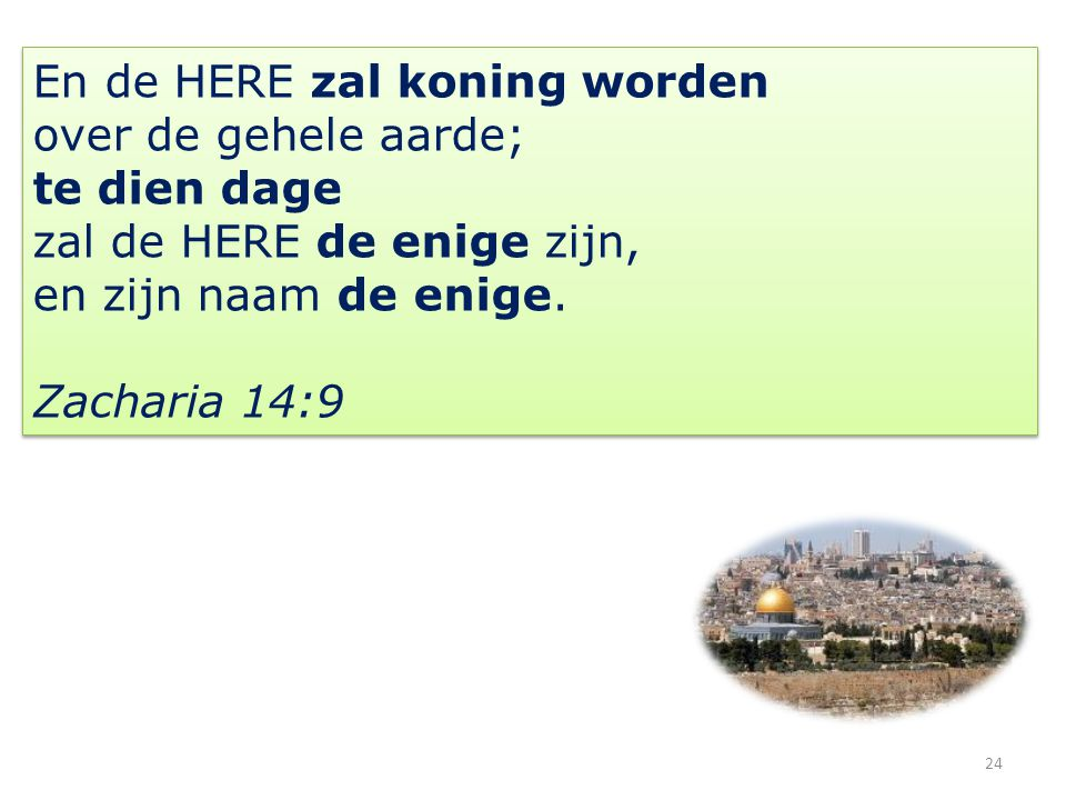 24 En de HERE zal koning worden over de gehele aarde; te dien dage zal de HERE de enige zijn, en zijn naam de enige. Zacharia 14:9 En de HERE zal koni