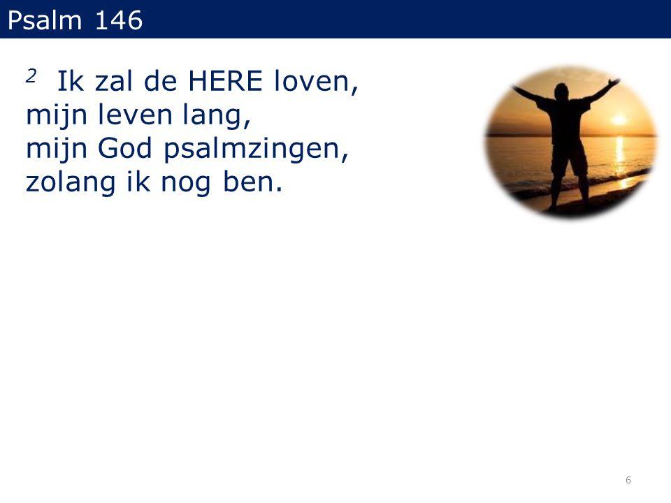 2 Ik zal de HERE loven, mijn leven lang, mijn God psalmzingen, zolang ik nog ben. Psalm 146 6