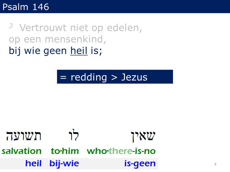 3 Vertrouwt niet op edelen, op een mensenkind, bij wie geen heil is; Psalm 146 = redding > Jezus 8