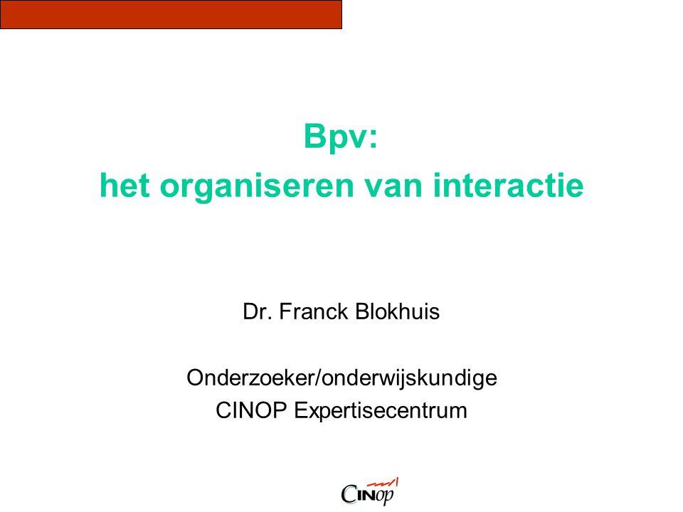 Bpv: het organiseren van interactie Dr. Franck Blokhuis Onderzoeker/onderwijskundige CINOP Expertisecentrum
