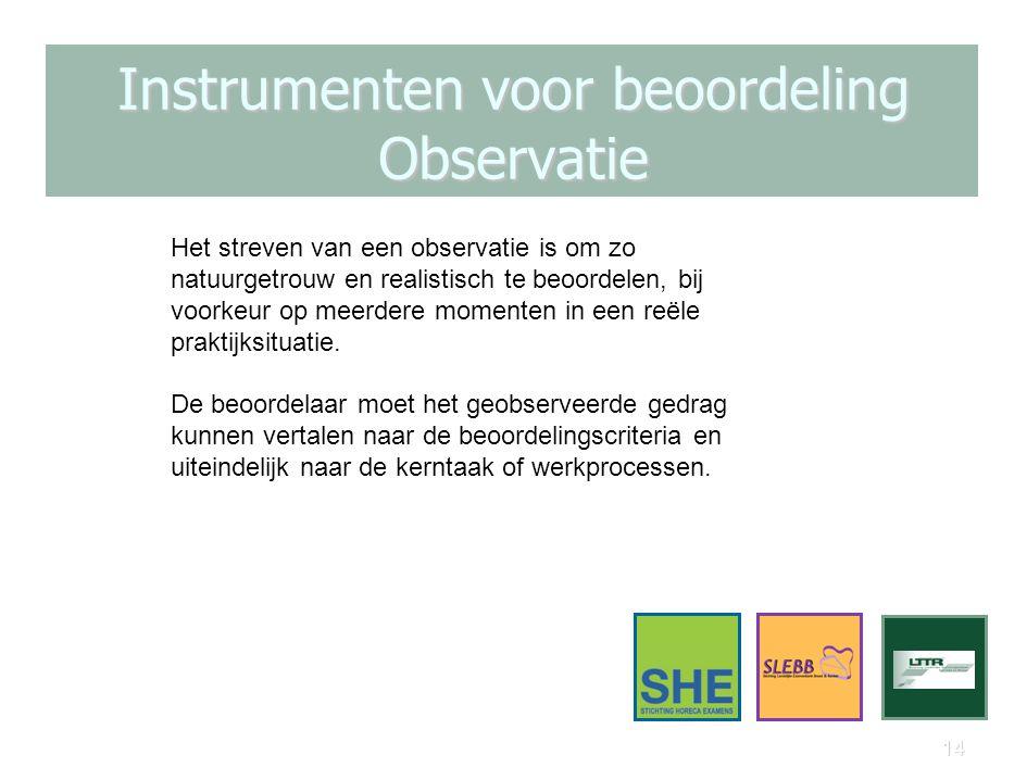 14 Instrumenten voor beoordeling Observatie Het streven van een observatie is om zo natuurgetrouw en realistisch te beoordelen, bij voorkeur op meerde