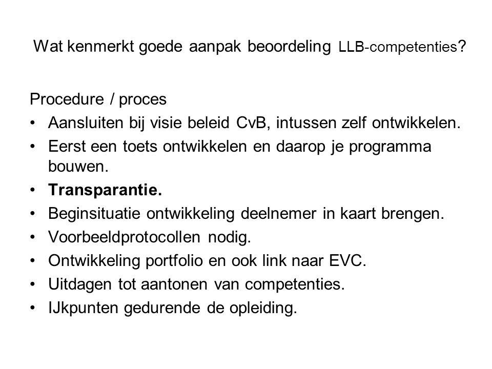 Wat kenmerkt goede aanpak beoordeling LLB-competenties ? Procedure / proces Aansluiten bij visie beleid CvB, intussen zelf ontwikkelen. Eerst een toet