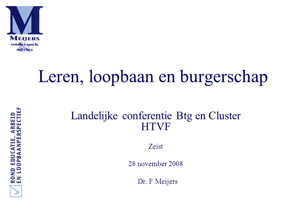 Leren, loopbaan en burgerschap Landelijke conferentie Btg en Cluster HTVF Zeist 28 november 2008 Dr. F Meijers