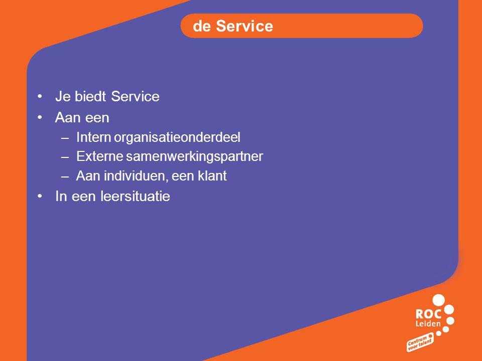 de Service Je biedt Service Aan een –Intern organisatieonderdeel –Externe samenwerkingspartner –Aan individuen, een klant In een leersituatie