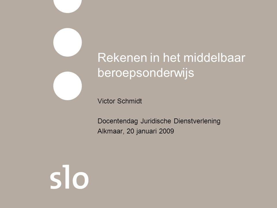 Rekenen in het middelbaar beroepsonderwijs Victor Schmidt Docentendag Juridische Dienstverlening Alkmaar, 20 januari 2009