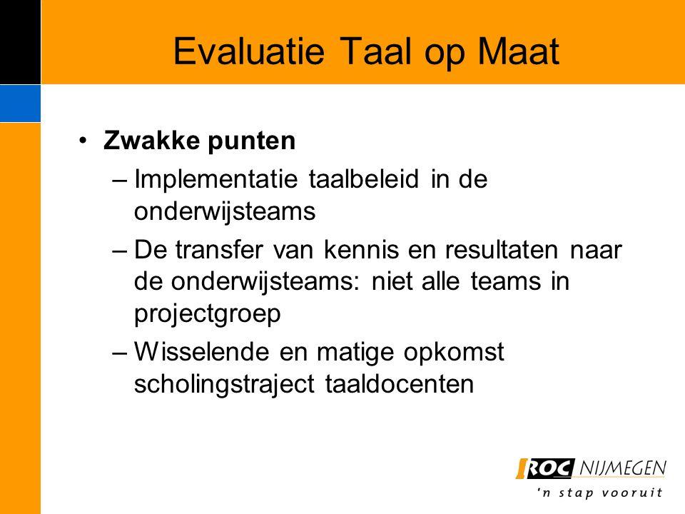 Evaluatie Taal op Maat Zwakke punten –Implementatie taalbeleid in de onderwijsteams –De transfer van kennis en resultaten naar de onderwijsteams: niet