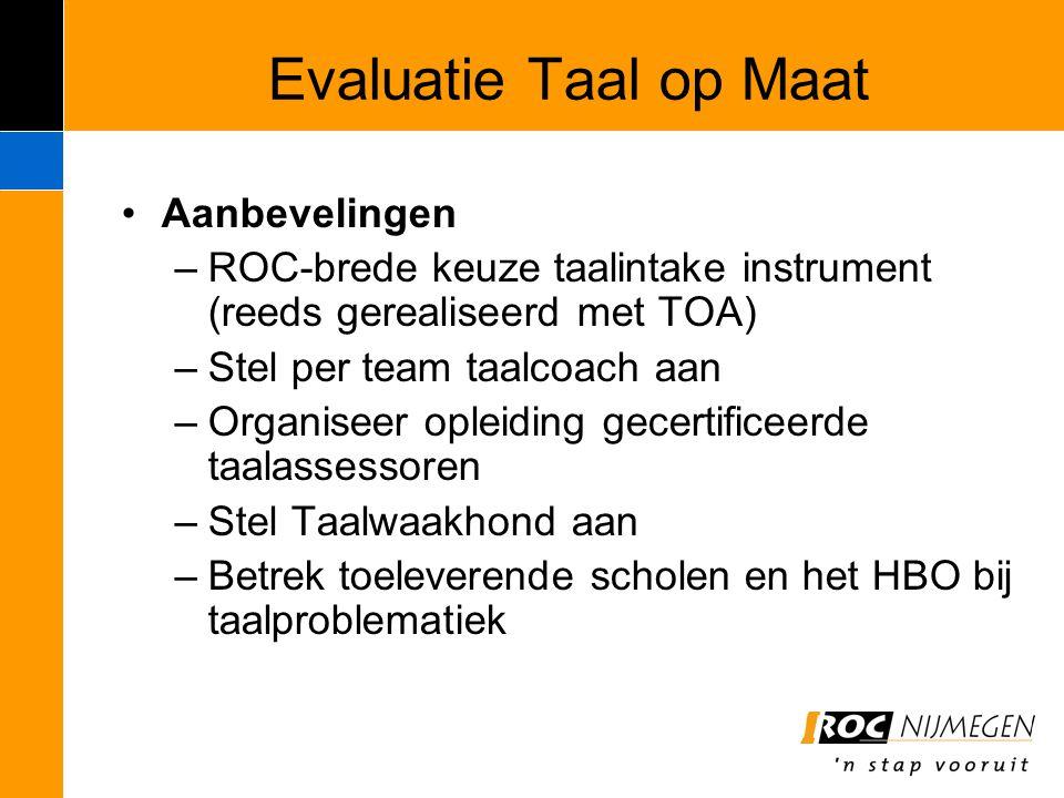 Evaluatie Taal op Maat Aanbevelingen –ROC-brede keuze taalintake instrument (reeds gerealiseerd met TOA) –Stel per team taalcoach aan –Organiseer ople
