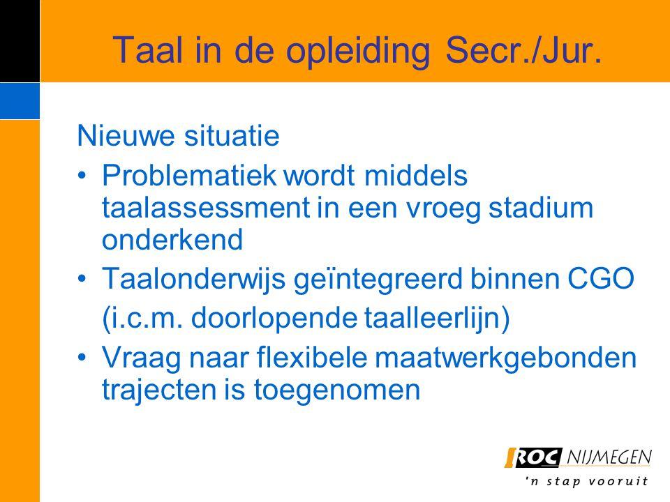 Taal in de opleiding Secr./Jur. Nieuwe situatie Problematiek wordt middels taalassessment in een vroeg stadium onderkend Taalonderwijs geïntegreerd bi