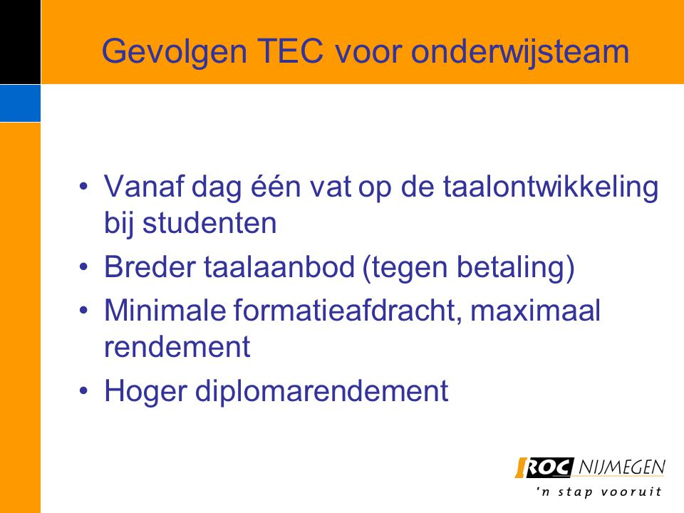 Gevolgen TEC voor onderwijsteam Vanaf dag één vat op de taalontwikkeling bij studenten Breder taalaanbod (tegen betaling) Minimale formatieafdracht, m