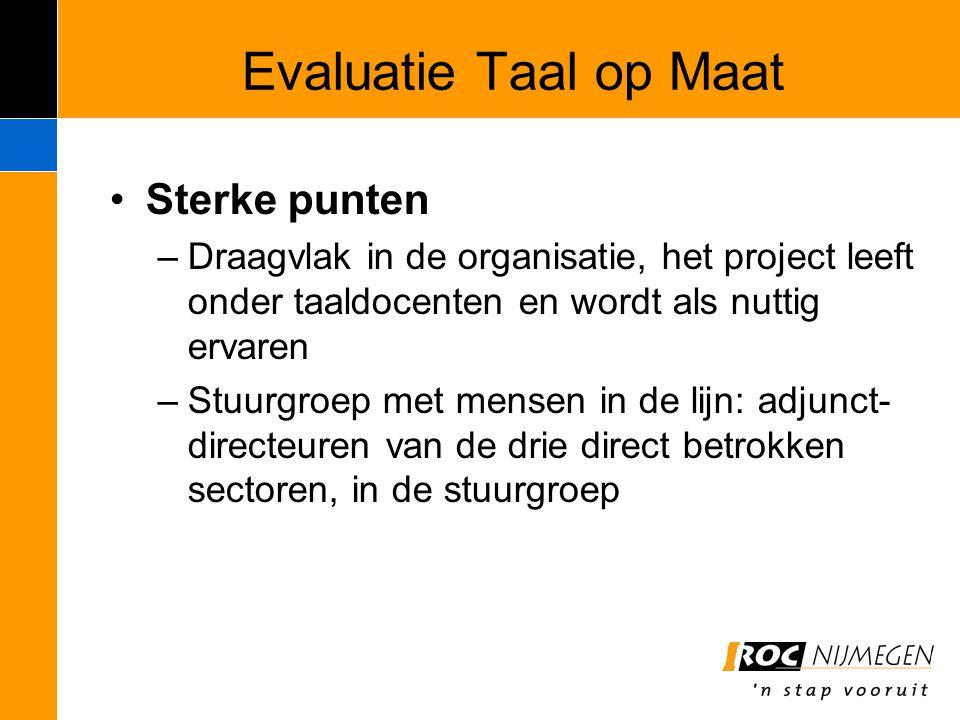 Evaluatie Taal op Maat Sterke punten –Draagvlak in de organisatie, het project leeft onder taaldocenten en wordt als nuttig ervaren –Stuurgroep met me