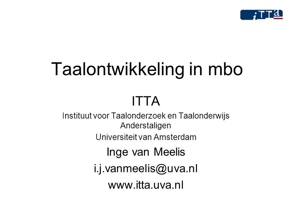 Taalontwikkeling in mbo ITTA Instituut voor Taalonderzoek en Taalonderwijs Anderstaligen Universiteit van Amsterdam Inge van Meelis i.j.vanmeelis@uva.
